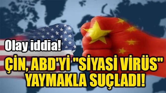 "ÇİN, ABD'Yİ ""SİYASİ VİRÜS""  YAYMAKLA SUÇLADI!"