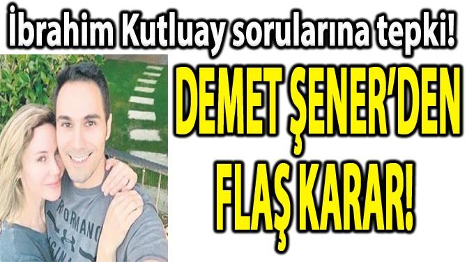 DEMET ŞENER'DEN FLAŞ KARAR!