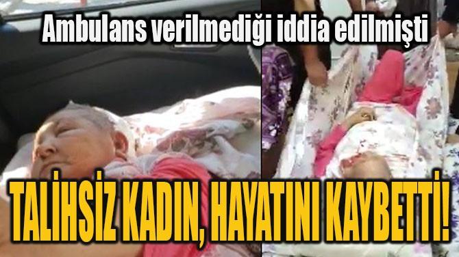 TALİHSİZ KADIN, HAYATINI KAYBETTİ!