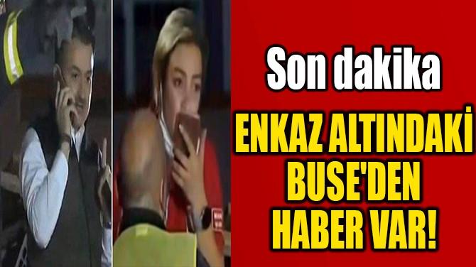 ENKAZ ALTINDAKİ  BUSE'DEN HABER VAR!