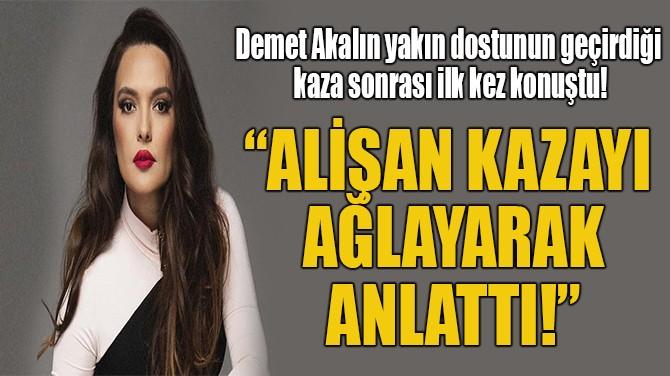 """""""ALİŞAN KAZAYI AĞLAYARAK  ANLATTI!"""""""