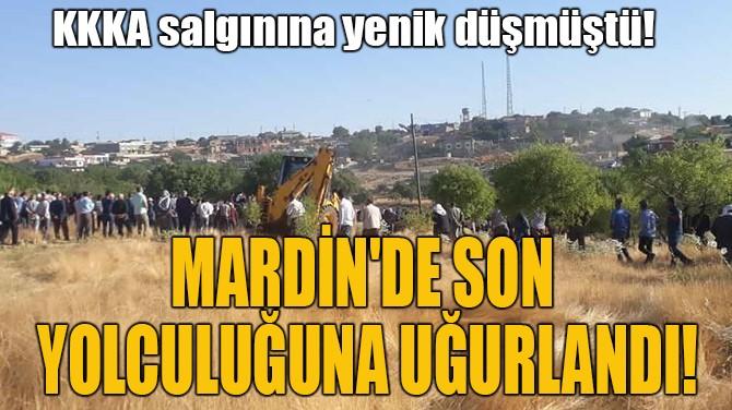 MARDİN'DE SON  YOLCULUĞUNA UĞURLANDI!