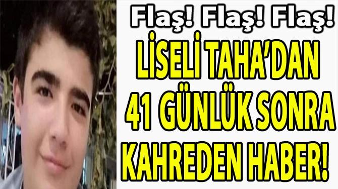 LİSELİ TAHA'DAN  41 GÜNLÜK SONRA KAHREDEN HABER!