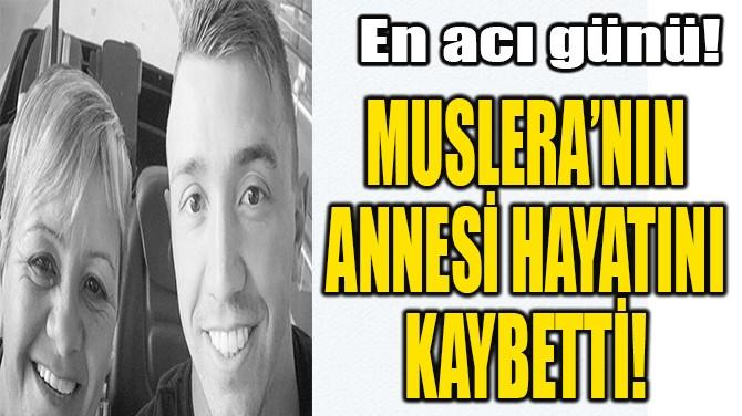 MUSLERA'NIN ANNESİ HAYATINI KAYBETTİ!