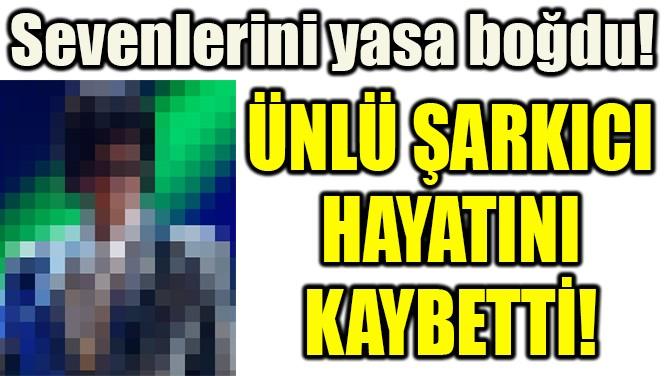 ÜNLÜ ŞARKICI HAYATINI KAYBETTİ!