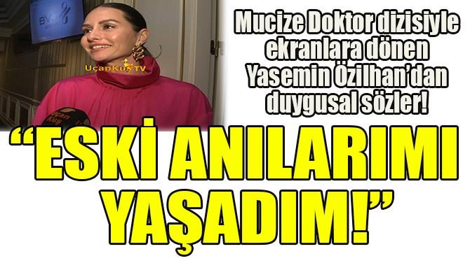 """YASEMİN ÖZİLHAN: """"ESKİ ANILARIMI YAŞADIM!"""""""