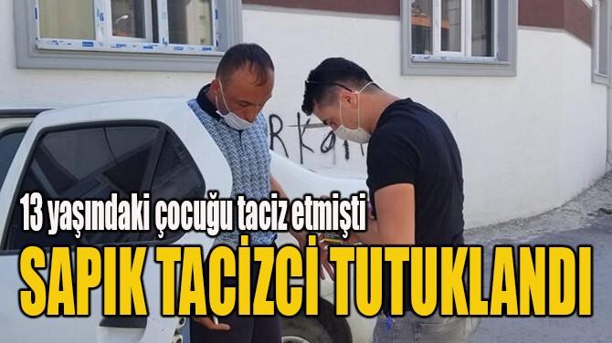 SAPIK TACİZCİ TUTUKLANDI