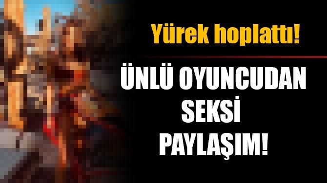 YÜREK HOPLATTI! ÜNLÜ OYUNCUDAN SEKSİ PAYLAŞIM!