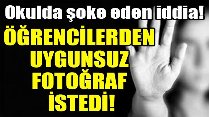 ÖĞRENCİLERDEN UYGUNSUZ FOTOĞRAF İSTEDİ
