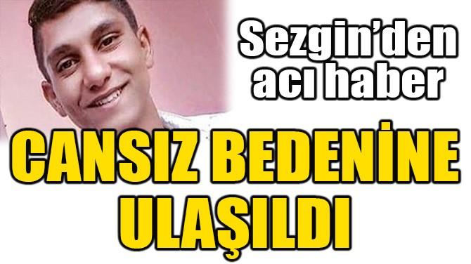 SEZGİN'İN CANSIZ BEDENİNE ULAŞILDI!