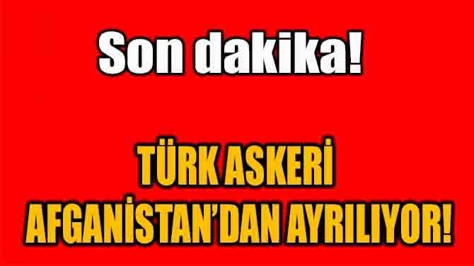 SON DAKİKA! TÜRK ASKERİ AFGANİSTAN'DAN AYRILIYOR!