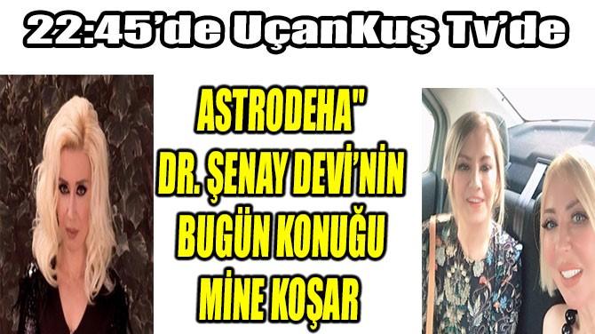 """ASTRODEHA"""" DR. ŞENAY DEVİ'NİN BUGÜN KONUĞU MİNE KOŞAR"""