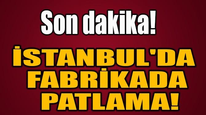 İSTANBUL'DA  FABRİKADA  PATLAMA!