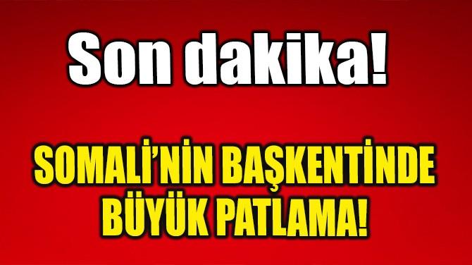 SOMALİ'NİN BAŞKENTİNDE BÜYÜK PATLAMA!
