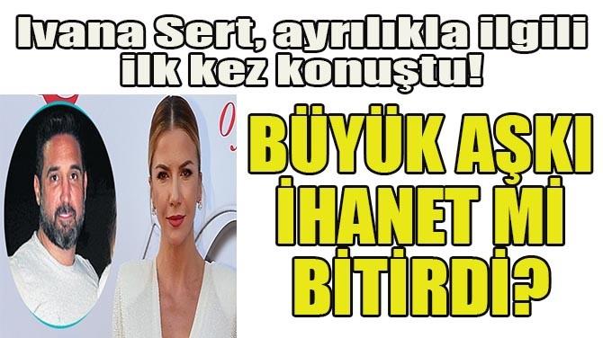 IVANA SERT, AYRILIKLA İLGİLİ İLK KEZ KONUŞTU!