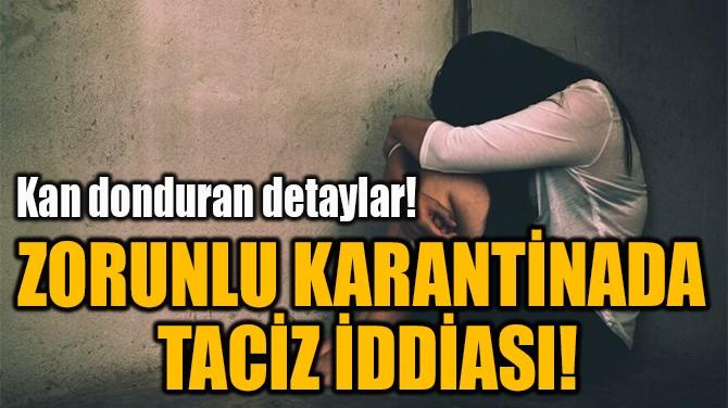 ZORUNLU KARANTİNADA  TACİZ İDDİASI!