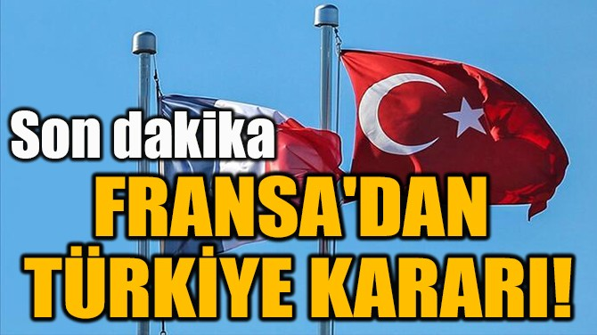 FRANSA'DAN FLAŞ TÜRKİYE KARARI!