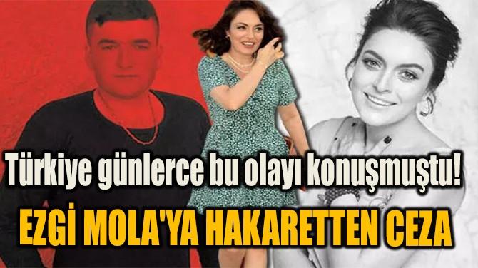 EZGİ MOLA'YA, MUSA ORHAN'A HAKARETTEN CEZA