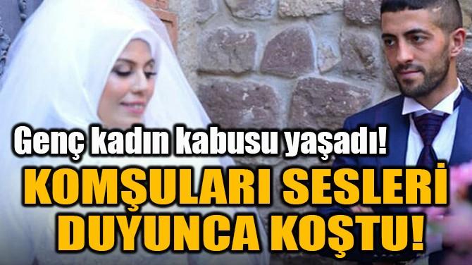 KOMŞULARI SESLERİ  DUYUNCA KOŞTU!
