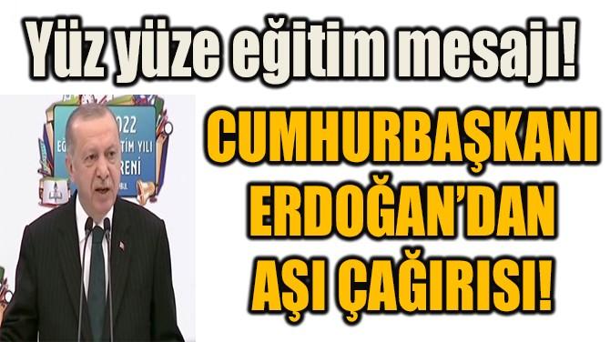 CUMHURBAŞKANI  ERDOĞAN'DAN  AŞI ÇAĞIRISI!
