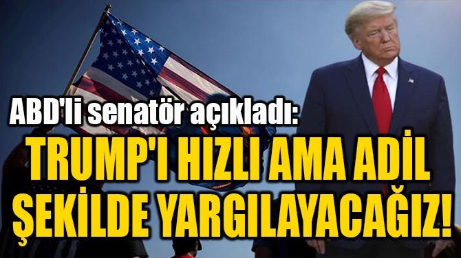 """""""TRUMP'I HIZLI AMA ADİL  ŞEKİLDE YARGILAYACAĞIZ!"""""""