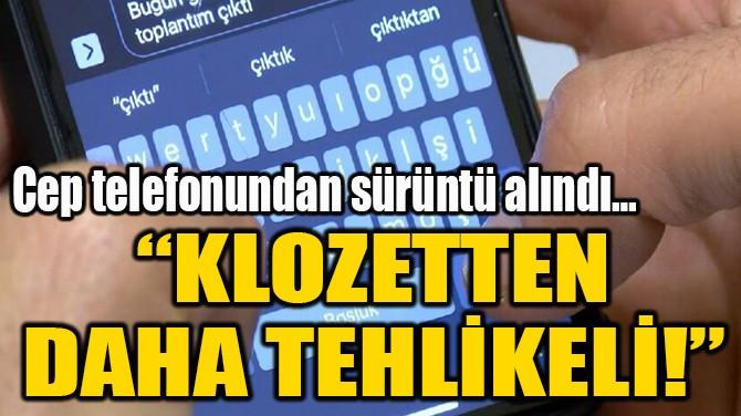 """""""KLOZETTEN  DAHA TEHLİKELİ!"""""""