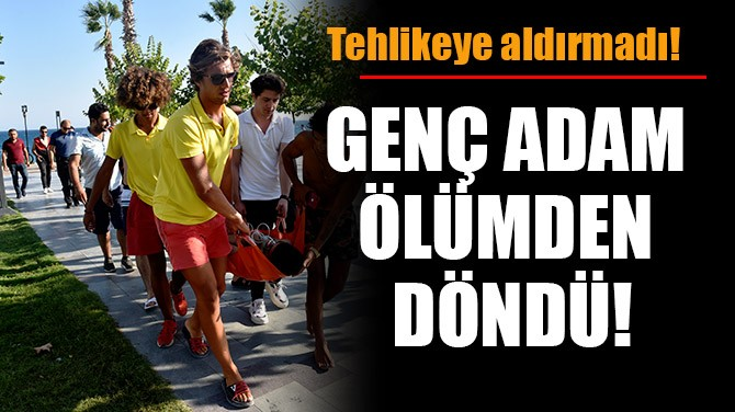 GENÇ ADAM ÖLÜMDEN DÖNDÜ!