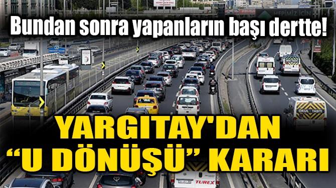 """YARGITAY'DAN """"U DÖNÜŞÜ"""" KARARI!"""