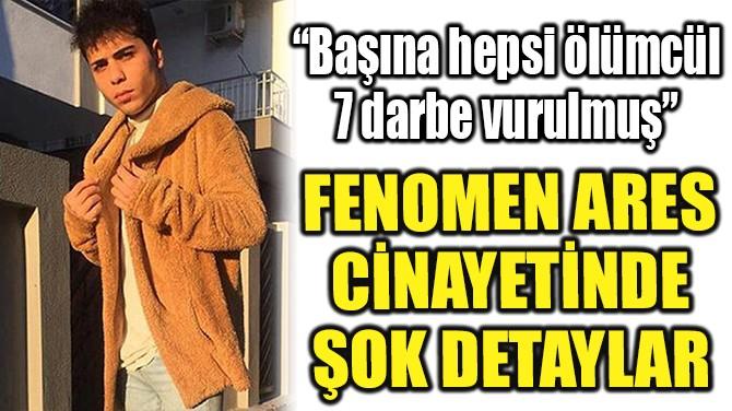 FENOMEN ARES CİNAYETİNDE ŞOK DETAYLAR!