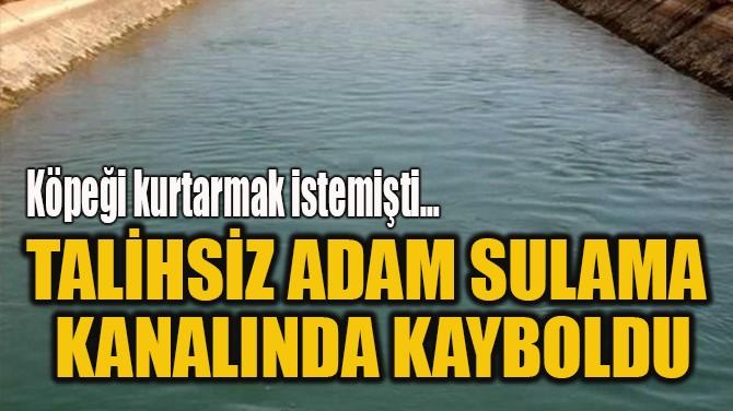 TALİHSİZ ADAM SULAMA  KANALINDA KAYBOLDU