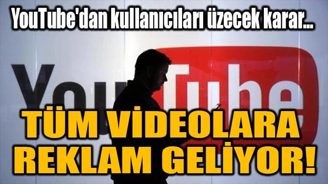 TÜM VİDEOLARA  REKLAM GELİYOR!
