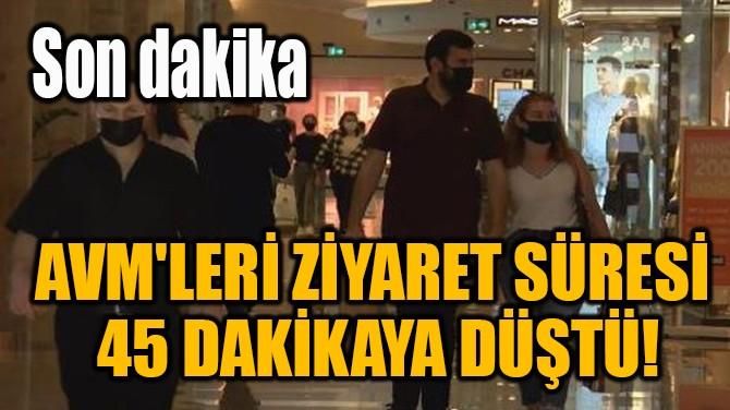 AVM'LERİ ZİYARET SÜRESİ 45 DAKİKAYA DÜŞTÜ!