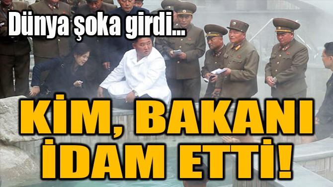KİM, BAKANI  İDAM ETTİ!
