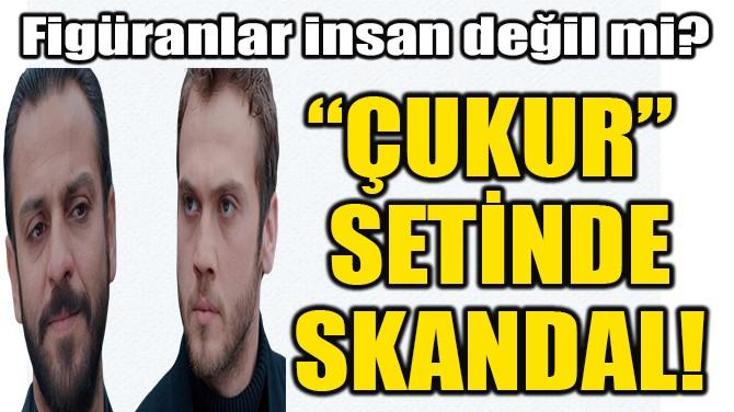 """ÇUKUR"" SETİNDE SKANDAL!"