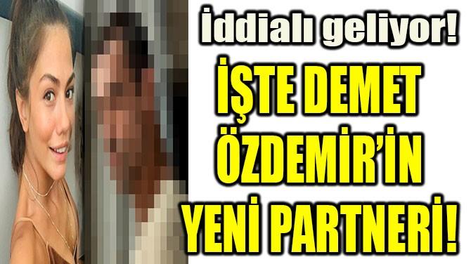 DEMET ÖZDEMİR'İN YENİ PARTNERİ BELLİ OLDU!