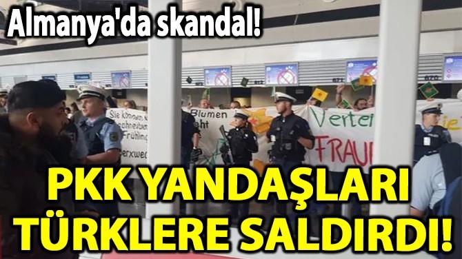 SKANDAL!  PKK YANDAŞLARI  TÜRKLERE SALDIRDI!