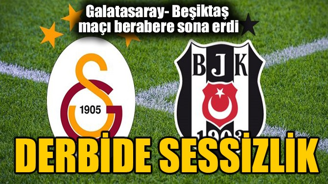 DERBİDE SESSİZLİK