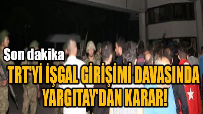 TRT'Yİ İŞGAL GİRİŞİMİ DAVASINDA  YARGITAY'DAN KARAR!