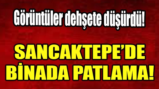 SANCAKTEPE'DE BİNADA PATLAMA!