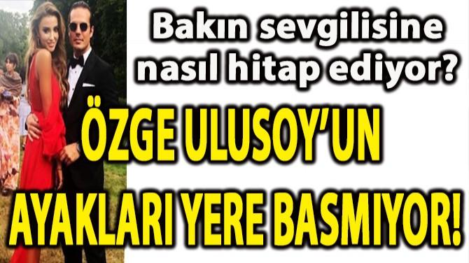 ÖZGE ULUSOY'UN AYAKLARI YERE BASMIYOR!