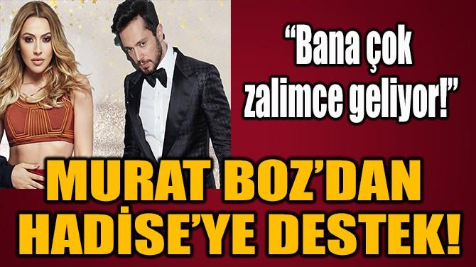 MURAT BOZ'DAN  HADİSE'YE DESTEK!