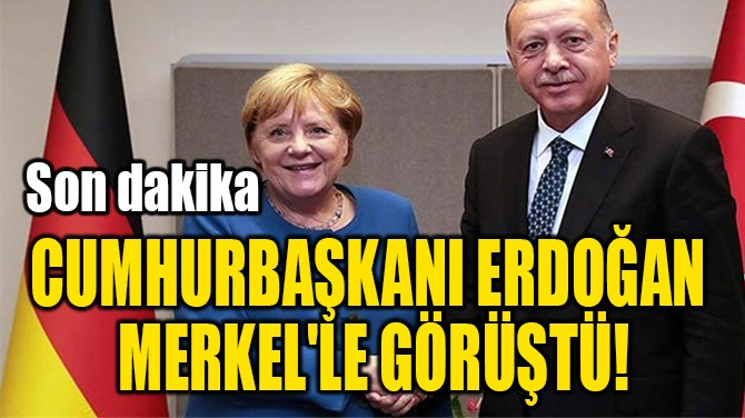 CUMHURBAŞKANI ERDOĞAN  MERKEL'LE GÖRÜŞTÜ!