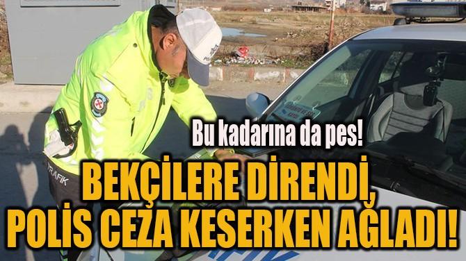 BEKÇİLERE DİRENDİ,  POLİS CEZA KESERKEN AĞLADI!