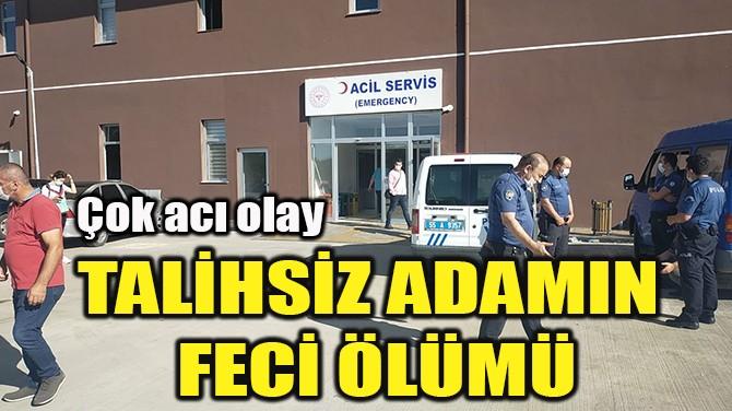 TALİHSİZ ADAMIN FECİ ÖLÜMÜ
