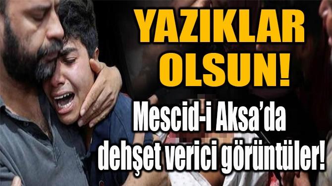 MESCİD-İ AKSA'DA  DEHŞET VERİCİ GÖRÜNTÜLER!