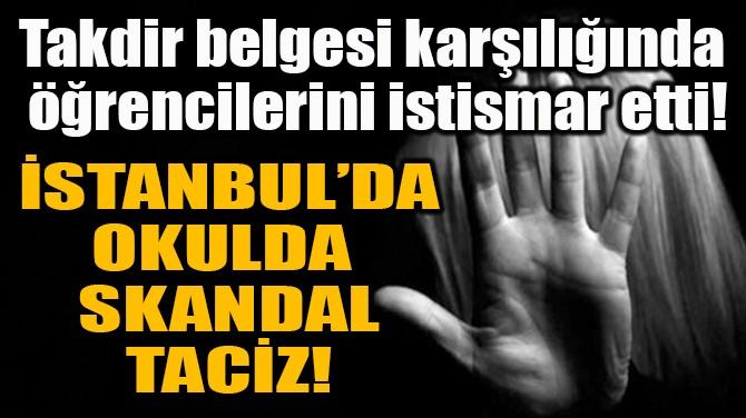 İSTANBUL'DA OKULDA  SKANDAL TACİZ!