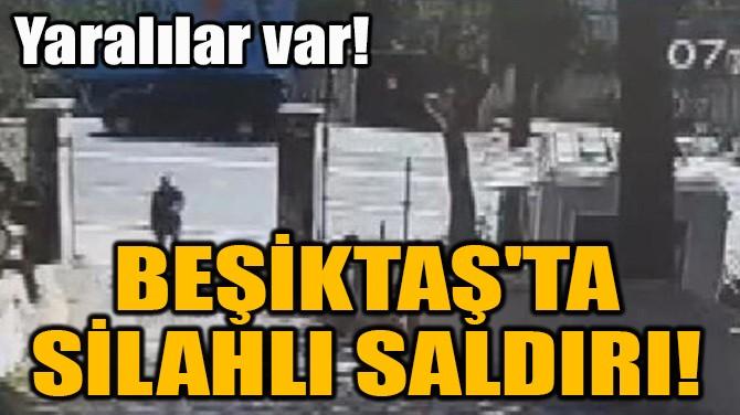BEŞİKTAŞ'TA  SİLAHLI SALDIRI!
