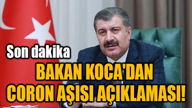 BAKAN KOCA'DAN CORONA AŞISI AÇIKLAMASI!