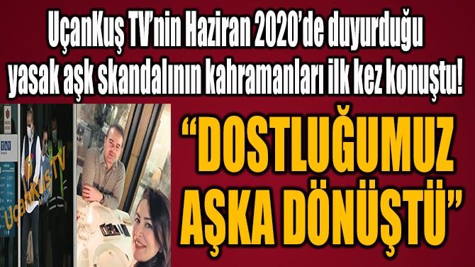 """""""DOSTLUĞUMUZ AŞKA DÖNÜŞTÜ"""""""