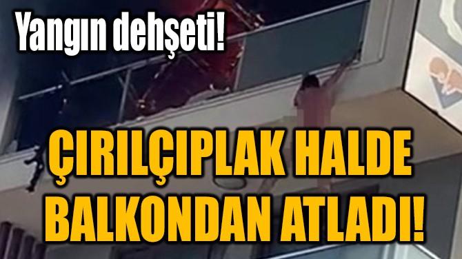 ÇIRILÇIPLAK HALDE  BALKONDAN ATLADI!
